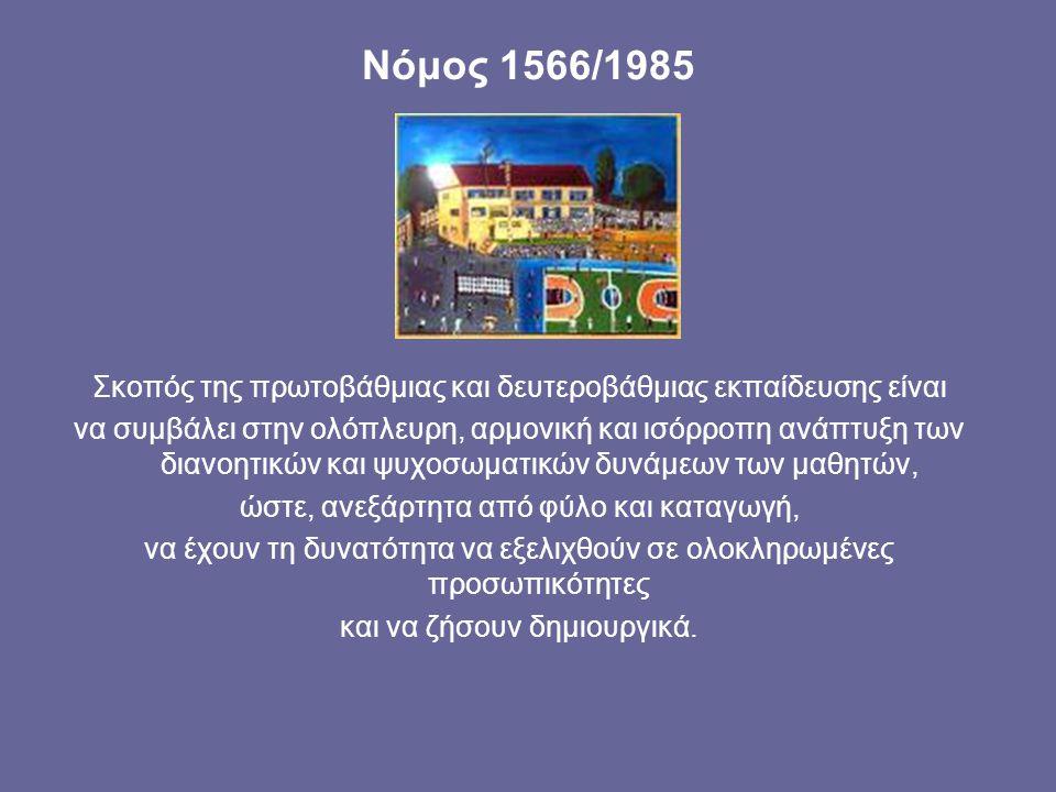 Νόμος 1566/1985 Σκοπός της πρωτοβάθμιας και δευτεροβάθμιας εκπαίδευσης είναι να συμβάλει στην ολόπλευρη, αρμονική και ισόρροπη ανάπτυξη των διανοητικών και ψυχοσωματικών δυνάμεων των μαθητών, ώστε, ανεξάρτητα από φύλο και καταγωγή, να έχουν τη δυνατότητα να εξελιχθούν σε ολοκληρωμένες προσωπικότητες και να ζήσουν δημιουργικά.