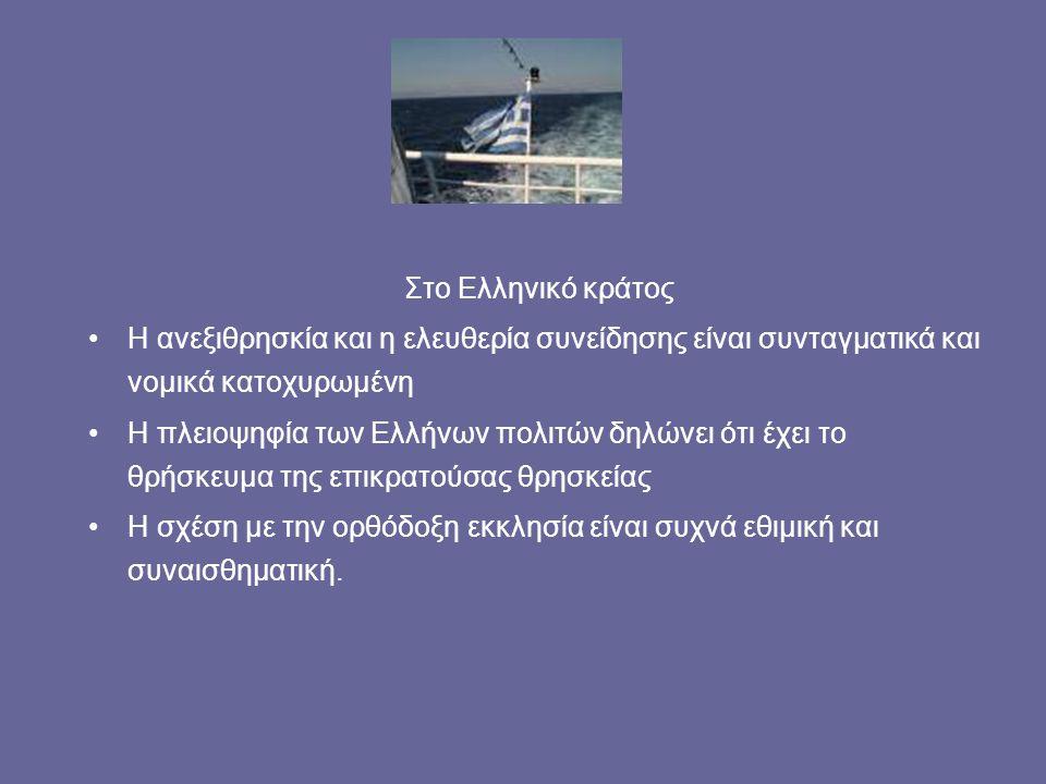 Στο Ελληνικό κράτος Η ανεξιθρησκία και η ελευθερία συνείδησης είναι συνταγματικά και νομικά κατοχυρωμένη Η πλειοψηφία των Ελλήνων πολιτών δηλώνει ότι έχει το θρήσκευμα της επικρατούσας θρησκείας Η σχέση με την ορθόδοξη εκκλησία είναι συχνά εθιμική και συναισθηματική.