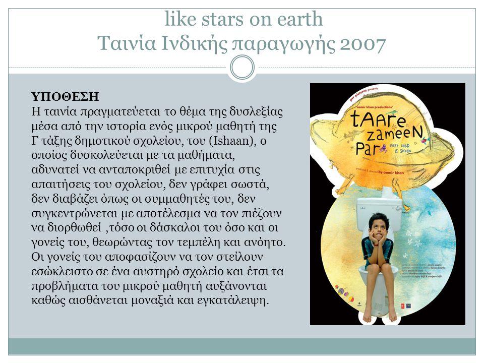 like stars on earth Ταινία Ινδικής παραγωγής 2007 ΥΠΟΘΕΣΗ Η ταινία πραγματεύεται το θέμα της δυσλεξίας μέσα από την ιστορία ενός μικρού μαθητή της Γ τάξης δημοτικού σχολείου, του (Ishaan), ο οποίος δυσκολεύεται με τα μαθήματα, αδυνατεί να ανταποκριθεί με επιτυχία στις απαιτήσεις του σχολείου, δεν γράφει σωστά, δεν διαβάζει όπως οι συμμαθητές του, δεν συγκεντρώνεται με αποτέλεσμα να τον πιέζουν να διορθωθεί,τόσο οι δάσκαλοι του όσο και οι γονείς του, θεωρώντας τον τεμπέλη και ανόητο.
