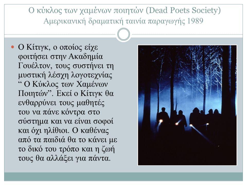 Ο κύκλος των χαμένων ποιητών (Dead Poets Society) Αμερικανική δραματική ταινία παραγωγής 1989 Ο Κίτιγκ, ο οποίος είχε φοιτήσει στην Ακαδημία Γουέλτον, τους συστήνει τη μυστική λέσχη λογοτεχνίας Ο Κύκλος των Χαμένων Ποιητών .
