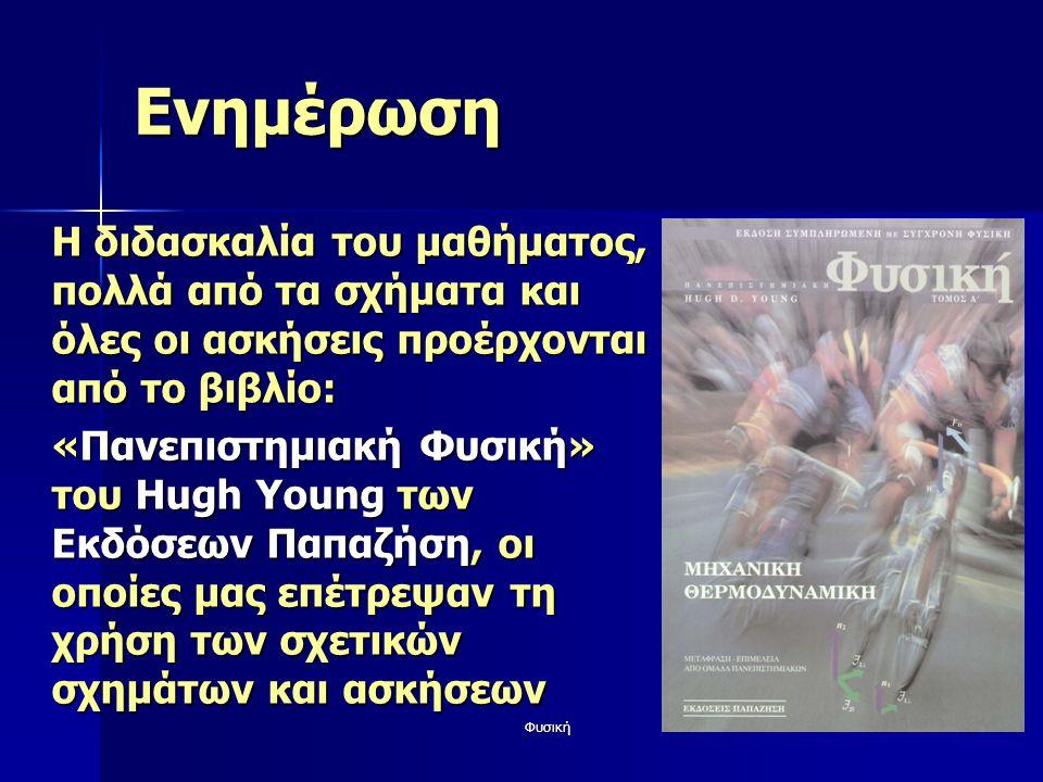 Φυσική1 Ενημέρωση Η διδασκαλία του μαθήματος, πολλά από τα σχήματα και όλες οι ασκήσεις προέρχονται από το βιβλίο: «Πανεπιστημιακή Φυσική» του Hugh Young των Εκδόσεων Παπαζήση, οι οποίες μας επέτρεψαν τη χρήση των σχετικών σχημάτων και ασκήσεων