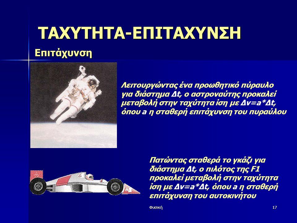 Φυσική17 ΤΑΧΥΤΗΤΑ-ΕΠΙΤΑΧΥΝΣΗ Επιτάχυνση Λειτουργώντας ένα προωθητικό πύραυλο για διάστημα Δt, ο αστροναύτης προκαλεί μεταβολή στην ταχύτητα ίση με Δv=a*Δt, όπου a η σταθερή επιτάχυνση του πυραύλου Πατώντας σταθερά το γκάζι για διάστημα Δt, ο πιλότος της F1 προκαλεί μεταβολή στην ταχύτητα ίση με Δv=a*Δt, όπου a η σταθερή επιτάχυνση του αυτοκινήτου