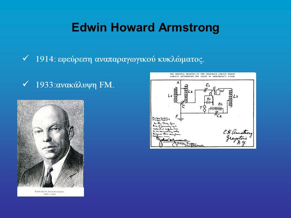 Edwin Howard Armstrong 1914: εφεύρεση αναπαραγωγικού κυκλώματος. 1933:ανακάλυψη FM.