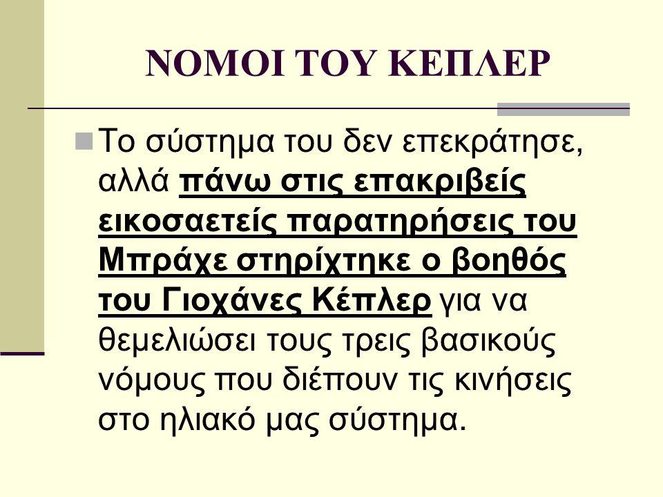 ΝΟΜΟΙ ΤΟΥ ΚΕΠΛΕΡ Το σύστημα του δεν επεκράτησε, αλλά πάνω στις επακριβείς εικοσαετείς παρατηρήσεις του Μπράχε στηρίχτηκε ο βοηθός του Γιοχάνες Κέπλερ