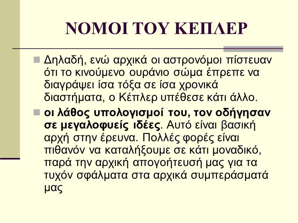 ΝΟΜΟΙ ΤΟΥ ΚΕΠΛΕΡ Δηλαδή, ενώ αρχικά οι αστρονόμοι πίστευαν ότι το κινούμενο ουράνιο σώμα έπρεπε να διαγράψει ίσα τόξα σε ίσα χρονικά διαστήματα, ο Κέπ