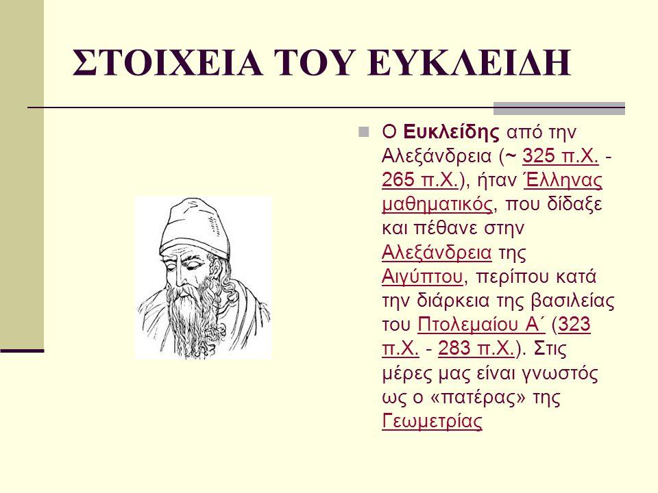 ΣΤΟΙΧΕΙΑ ΤΟΥ ΕΥΚΛΕΙΔΗ Ο Ευκλείδης από την Αλεξάνδρεια (~ 325 π.Χ. - 265 π.Χ.), ήταν Έλληνας μαθηματικός, που δίδαξε και πέθανε στην Αλεξάνδρεια της Αι