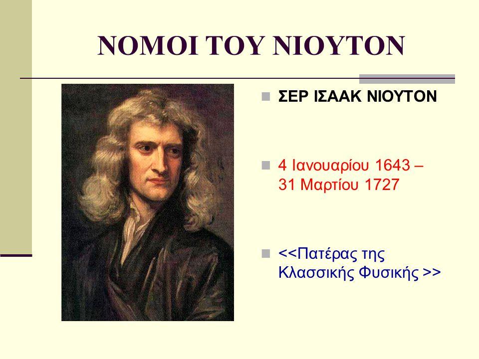 NOMOI TOY NIOYTON ΣΕΡ ΙΣΑΑΚ ΝΙΟΥΤΟΝ 4 Ιανουαρίου 1643 – 31 Μαρτίου 1727 >