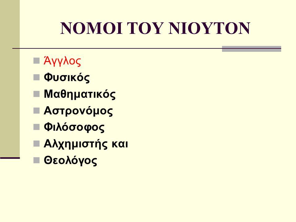 NOMOI TOY NIOYTON Άγγλος Φυσικός Μαθηματικός Αστρονόμος Φιλόσοφος Αλχημιστής και Θεολόγος