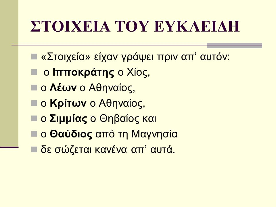 ΣΤΟΙΧΕΙΑ ΤΟΥ ΕΥΚΛΕΙΔΗ «Στοιχεία» είχαν γράψει πριν απ' αυτόν: ο Ιπποκράτης ο Χίος, ο Λέων ο Αθηναίος, ο Κρίτων ο Αθηναίος, ο Σιμμίας ο Θηβαίος και ο Θ