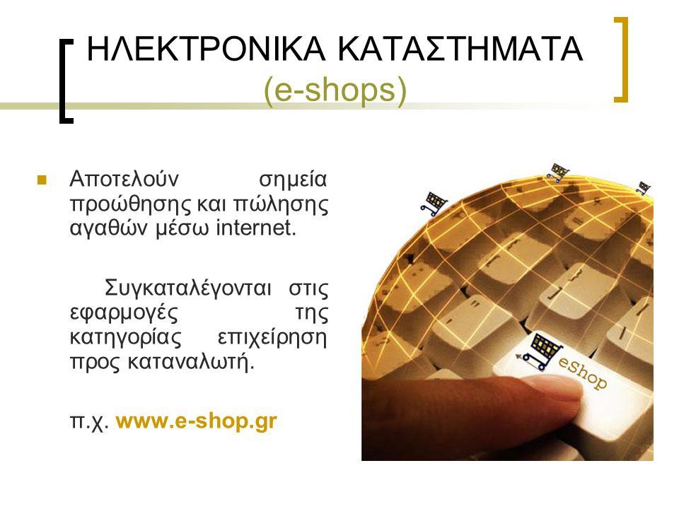 ΗΛΕΚΤΡΟΝΙΚΑ ΚΑΤΑΣΤΗΜΑΤΑ (e-shops) Αποτελούν σημεία προώθησης και πώλησης αγαθών μέσω internet. Συγκαταλέγονται στις εφαρμογές της κατηγορίας επιχείρησ