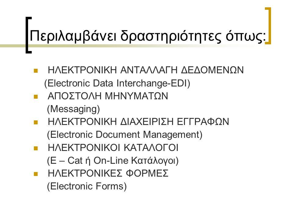 Περιλαμβάνει δραστηριότητες όπως: ΗΛΕΚΤΡΟΝΙΚΗ ΑΝΤΑΛΛΑΓΗ ΔΕΔΟΜΕΝΩΝ (Electronic Data Interchange-EDI) ΑΠΟΣΤΟΛΗ ΜΗΝΥΜΑΤΩΝ (Messaging) ΗΛΕΚΤΡΟΝΙΚΗ ΔΙΑΧΕΙΡΙΣΗ ΕΓΓΡΑΦΩΝ (Electronic Document Management) ΗΛΕΚΤΡΟΝΙΚΟΙ ΚΑΤΑΛΟΓΟΙ (E – Cat ή On-Line Κατάλογοι) ΗΛΕΚΤΡΟΝΙΚΕΣ ΦΟΡΜΕΣ (Electronic Forms)