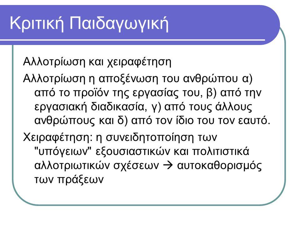Κριτική Παιδαγωγική Αλλοτρίωση και χειραφέτηση Αλλοτρίωση η αποξένωση του ανθρώπου α) από το προϊόν της εργασίας του, β) από την εργασιακή διαδικασία,