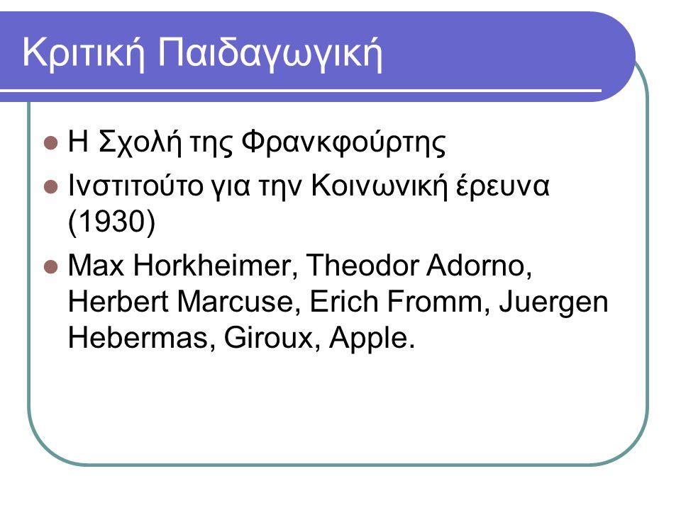 Κριτική Παιδαγωγική Η Σχολή της Φρανκφούρτης Ινστιτούτο για την Κοινωνική έρευνα (1930) Max Horkheimer, Theodor Adorno, Herbert Marcuse, Erich Fromm, Juergen Hebermas, Giroux, Apple.