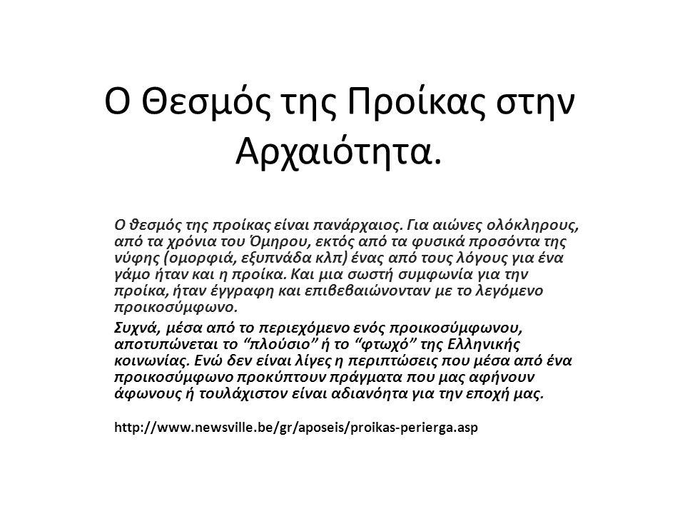 Ο Θεσμός της Προίκας στην Αρχαιότητα. Ο θεσμός της προίκας είναι πανάρχαιος. Για αιώνες ολόκληρους, από τα χρόνια του Όμηρου, εκτός από τα φυσικά προσ