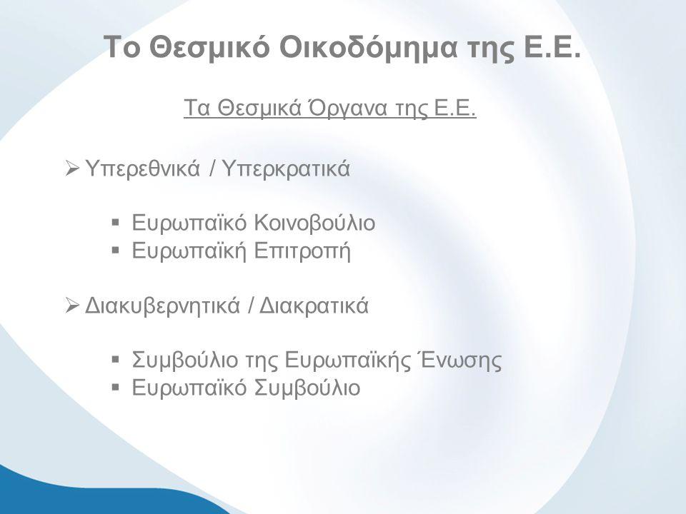 Το Θεσμικό Οικοδόμημα της Ε.Ε. Τα Θεσμικά Όργανα της Ε.Ε.  Υπερεθνικά / Υπερκρατικά  Ευρωπαϊκό Κοινοβούλιο  Ευρωπαϊκή Επιτροπή  Διακυβερνητικά / Δ