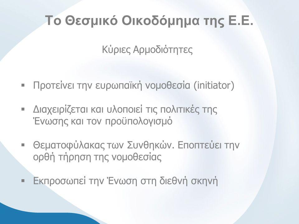 Το Θεσμικό Οικοδόμημα της Ε.Ε. Κύριες Αρμοδιότητες  Προτείνει την ευρωπαϊκή νομοθεσία (initiator)  Διαχειρίζεται και υλοποιεί τις πολιτικές της Ένωσ