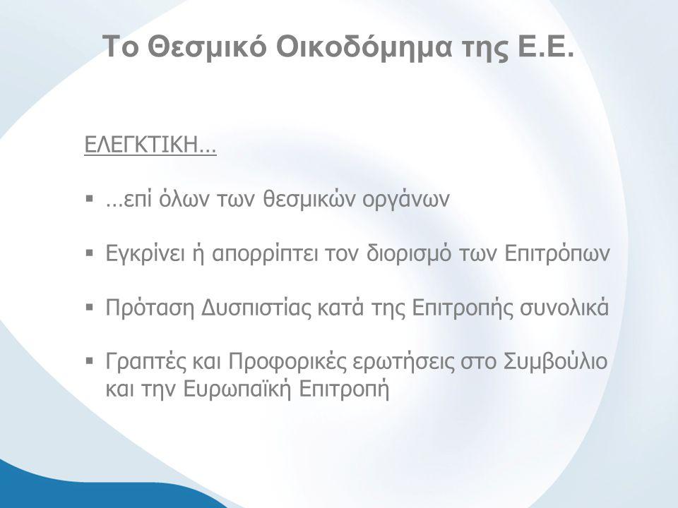 Το Θεσμικό Οικοδόμημα της Ε.Ε. ΕΛΕΓΚΤΙΚΗ…  …επί όλων των θεσμικών οργάνων  Εγκρίνει ή απορρίπτει τον διορισμό των Επιτρόπων  Πρόταση Δυσπιστίας κατ