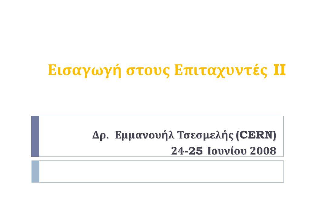 Εισαγωγ ή στους Επιταχυντ έ ς II Δρ. E μμανου ή λ Τσεσμελ ή ς (CERN) 2 4 -25 Ιουνίου 2008