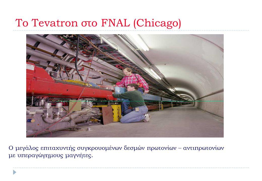 To Tevatron στο FNAL (Chicago) Ο μεγάλος επιταχυντής συγκρουομένων δεσμών πρωτονίων – αντιπρωτονίων με υπεραγώγημους μαγνήτες.