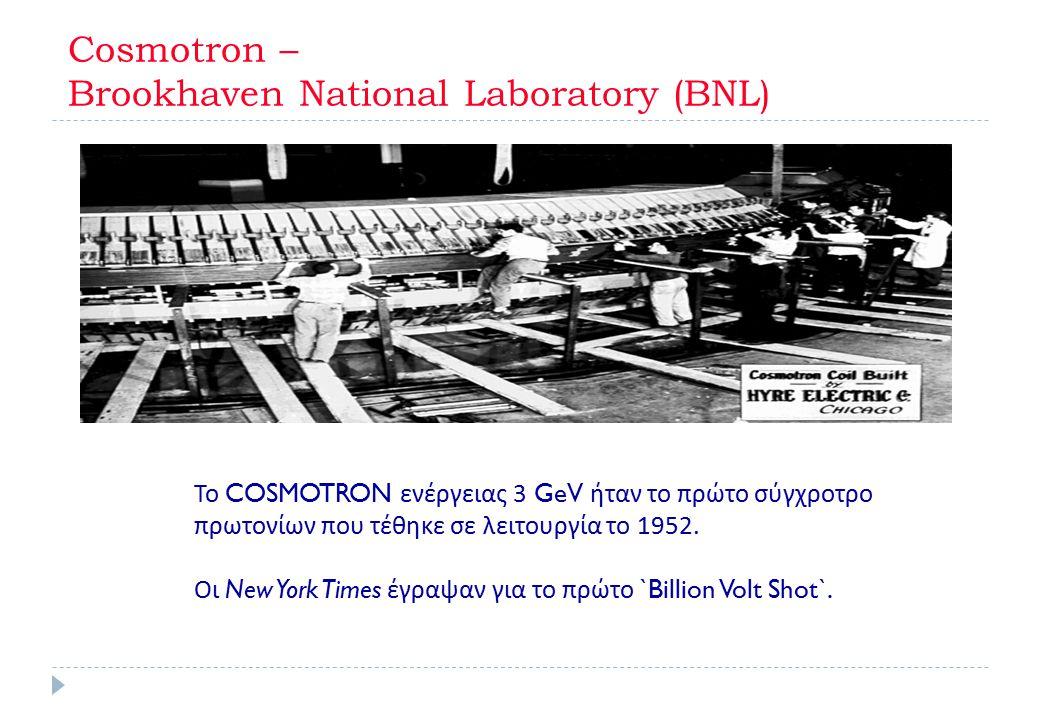 Cosmotron – Βrookhaven National Laboratory (BNL) Το COSMOTRON ενέργειας 3 GeV ήταν το πρώτο σύγχροτρο πρωτονίων που τέθηκε σε λειτουργία το 1952. Οι N