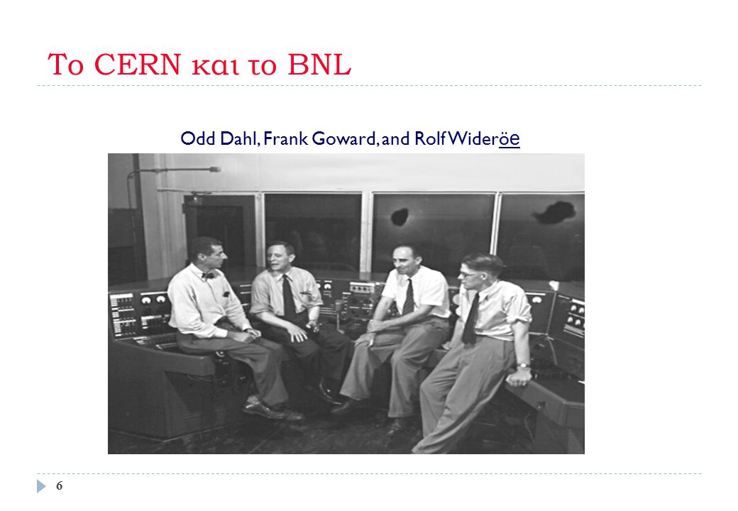 Το CERN και το BNL Odd Dahl, Frank Goward, and Rolf Widerö e 6