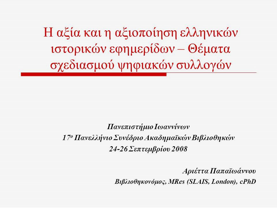 Η αξία και η αξιοποίηση ελληνικών ιστορικών εφημερίδων – Θέματα σχεδιασμού ψηφιακών συλλογών Πανεπιστήμιο Ιωαννίνων 17 ο Πανελλήνιο Συνέδριο Ακαδημαϊκ