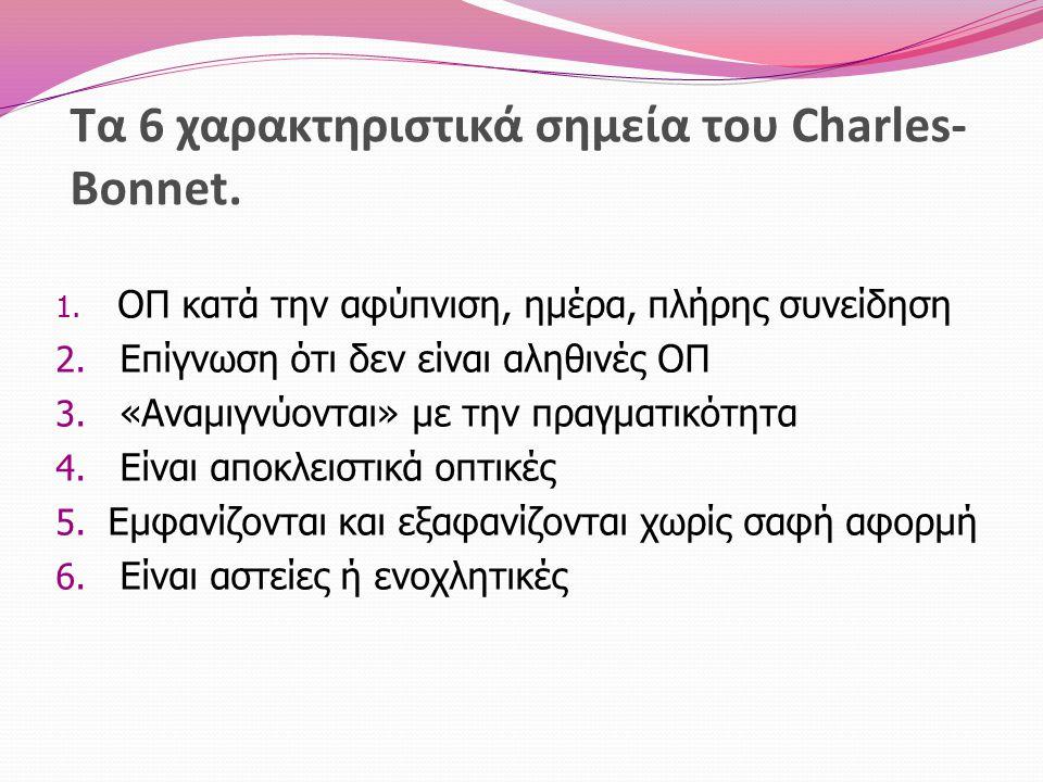 Τα 6 χαρακτηριστικά σημεία του Charles- Bonnet. 1. ΟΠ κατά την αφύπνιση, ημέρα, πλήρης συνείδηση 2. Επίγνωση ότι δεν είναι αληθινές ΟΠ 3. «Αναμιγνύοντ
