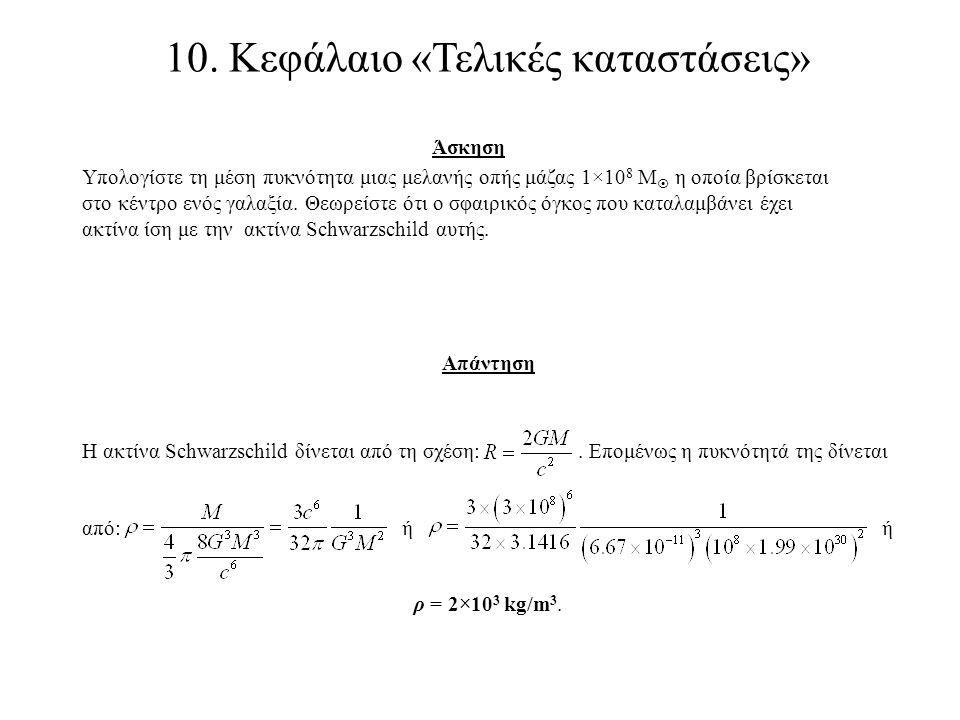 10. Κεφάλαιο «Τελικές καταστάσεις» Άσκηση Υπολογίστε τη μέση πυκνότητα μιας μελανής οπής μάζας 1×10 8 M  η οποία βρίσκεται στο κέντρο ενός γαλαξία. Θ