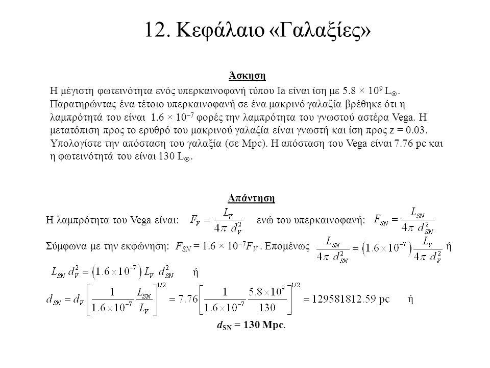 12. Κεφάλαιο «Γαλαξίες» Άσκηση Η μέγιστη φωτεινότητα ενός υπερκαινοφανή τύπου Ia είναι ίση με 5.8 × 10 9 L . Παρατηρώντας ένα τέτοιο υπερκαινοφανή σε