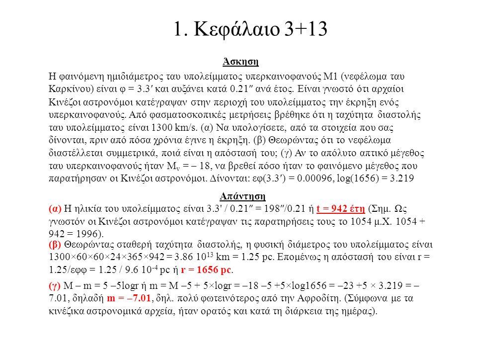 1. Κεφάλαιο 3+13 Άσκηση Η φαινόμενη ημιδιάμετρος ταυ υπολείμματος υπερκαινοφανούς Μ1 (νεφέλωμα ταυ Καρκίνου) είναι φ = 3.3′ και αυξάνει κατά 0.21 ″ αν