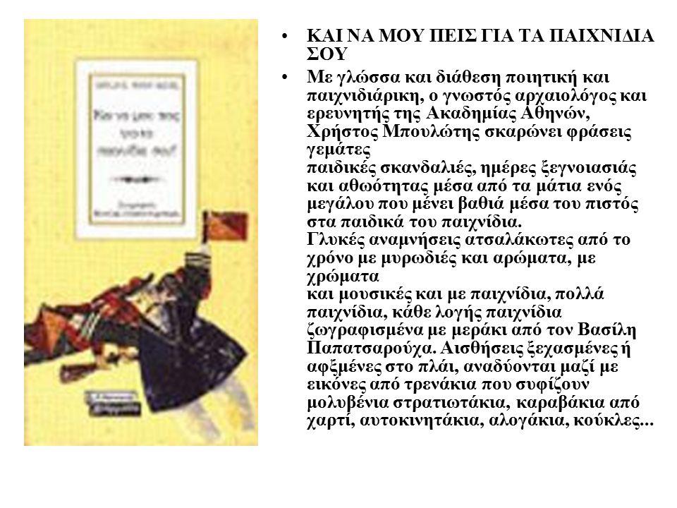 ΚΑΙ ΝΑ ΜΟΥ ΠΕΙΣ ΓΙΑ ΤΑ ΠΑΙΧΝΙΔΙΑ ΣΟΥ Με γλώσσα και διάθεση ποιητική και παιχνιδιάρικη, ο γνωστός αρχαιολόγος και ερευνητής της Ακαδημίας Αθηνών, Χρήστος Μπουλώτης σκαρώνει φράσεις γεμάτες παιδικές σκανδαλιές, ημέρες ξεγνοιασιάς και αθωότητας μέσα από τα μάτια ενός μεγάλου που μένει βαθιά μέσα του πιστός στα παιδικά του παιχνίδια.