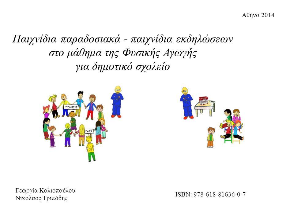 Γεωργία Κολιοπούλου Νικόλαος Τριπόδης Αθήνα 2014 ISBN: 978-618-81636-0-7 Παιχνίδια παραδοσιακά - παιχνίδια εκδηλώσεων στο μάθημα της Φυσικής Αγωγής γι