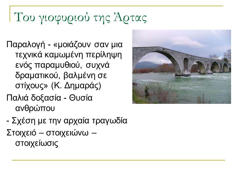 Του γιοφυριού της Άρτας Αδιάκοπη προσπάθεια στη θεμελίωση του γεφυριού Μαντατοφόρος (υπερφυσικό στοιχείο) - Φωνή, στοιχειό του ποταμού ή πουλί Το μοτίβο της «παρακοής» (αργά –γοργά) Δαχτυλίδι (πολύτιμο αντικείμενο) Αποφασιστικότητα της συζύγου και απόδειξη της αγάπης Τραγικότητα της μοίρας της (αδερφές) Το μοτίβο της κατάρας και η αλλαγή της Δραματικός χαρακτήρας του έργου