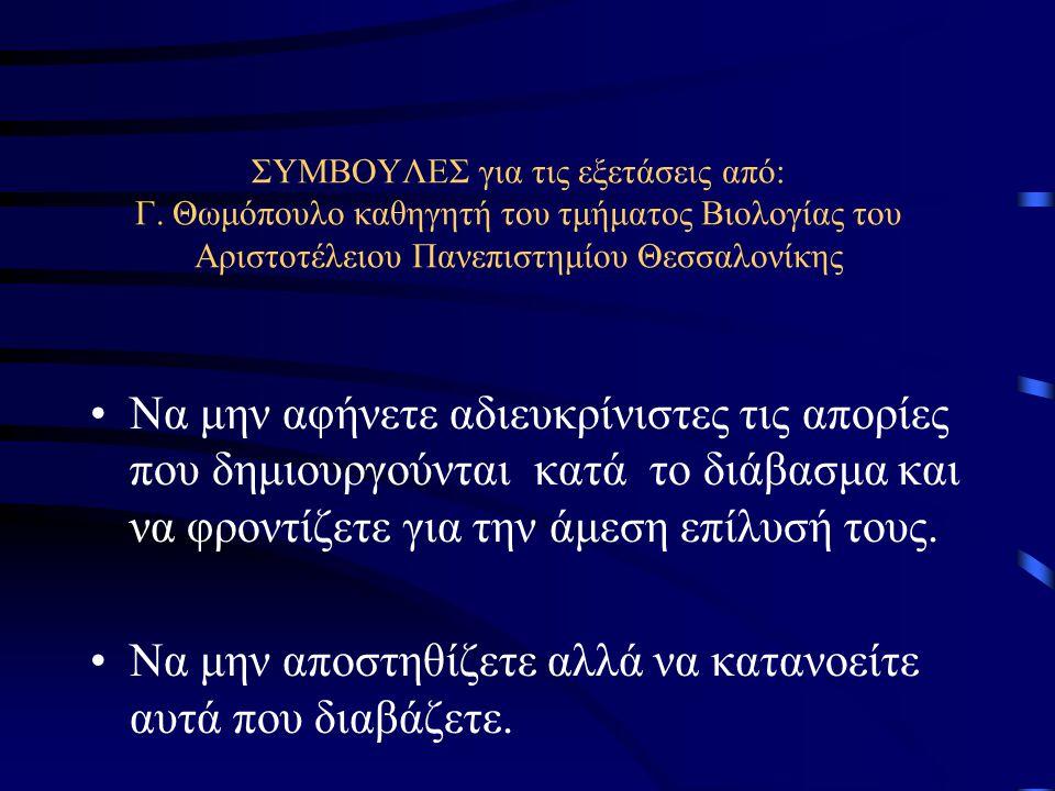 ΣΥΜΒΟΥΛΕΣ για τις εξετάσεις από: Γ. Θωμόπουλο καθηγητή του τμήματος Βιολογίας του Αριστοτέλειου Πανεπιστημίου Θεσσαλονίκης Να μην αφήνετε αδιευκρίνιστ
