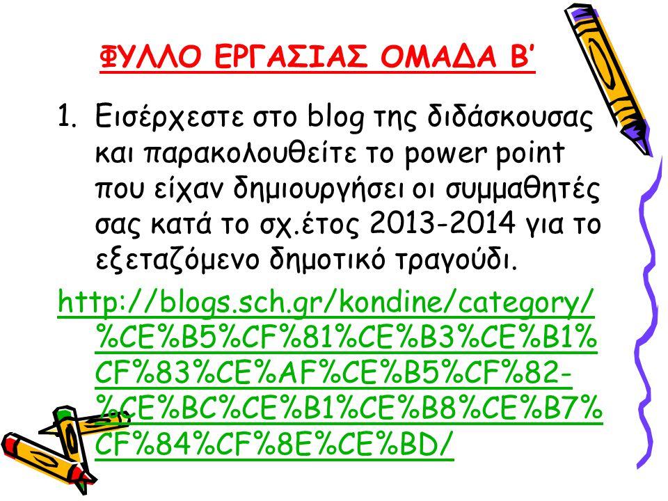 ΦΥΛΛΟ ΕΡΓΑΣΙΑΣ ΟΜΑΔΑ Β' 1.Εισέρχεστε στο blog της διδάσκουσας και παρακολουθείτε το power point που είχαν δημιουργήσει οι συμμαθητές σας κατά το σχ.έτ