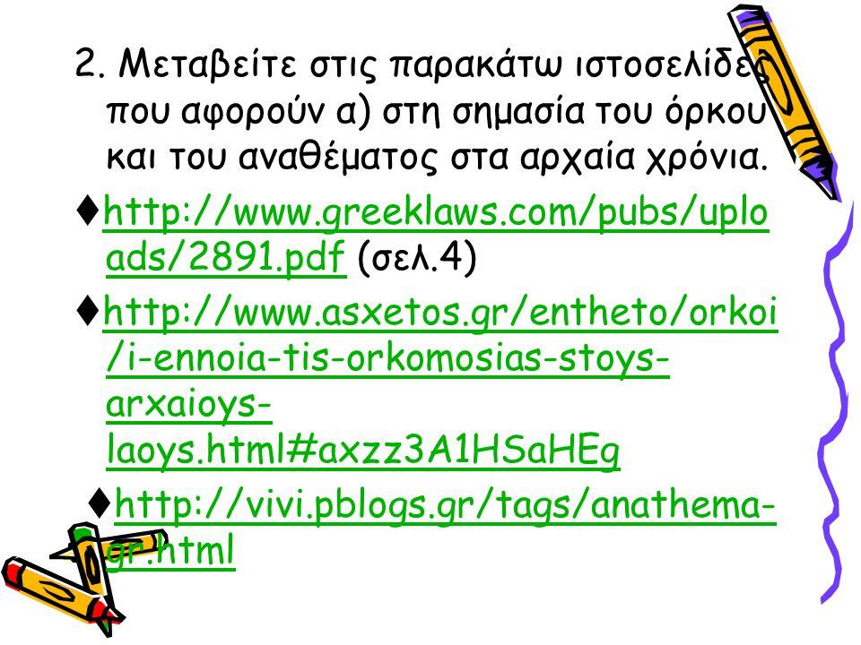 2. Μεταβείτε στις παρακάτω ιστοσελίδες που αφορούν α) στη σημασία του όρκου και του αναθέματος στα αρχαία χρόνια.  http://www.greeklaws.com/pubs/uplo