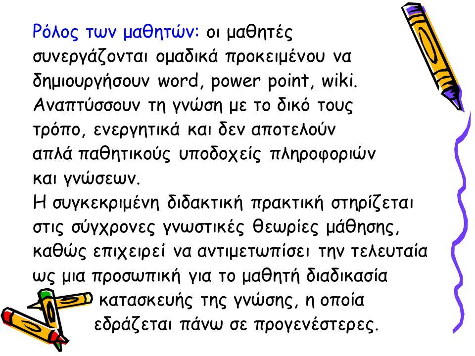 Ρόλος των μαθητών: οι μαθητές συνεργάζονται ομαδικά προκειμένου να δημιουργήσουν word, power point, wiki. Αναπτύσσουν τη γνώση με το δικό τους τρόπο,