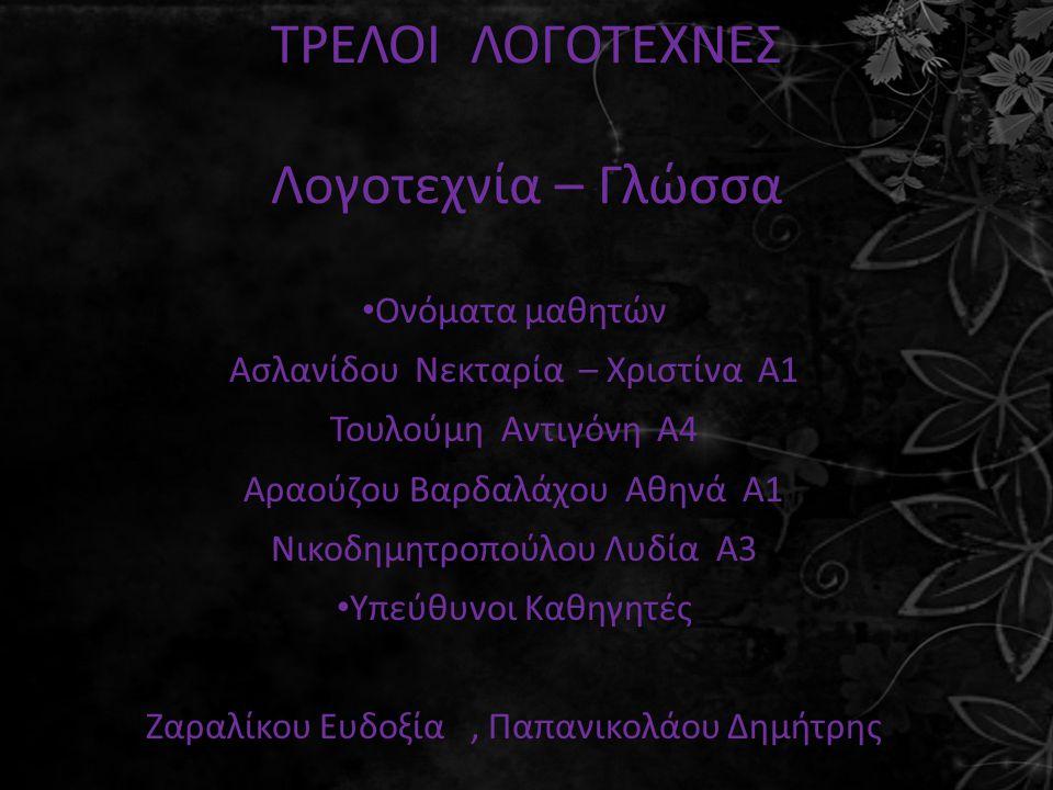ΤΡΕΛΟΙ ΛΟΓΟΤΕΧΝΕΣ Λογοτεχνία – Γλώσσα Ονόματα μαθητών Ασλανίδου Νεκταρία – Χριστίνα Α1 Τουλούμη Αντιγόνη Α4 Αραούζου Βαρδαλάχου Αθηνά Α1 Νικοδημητροπούλου Λυδία Α3 Υπεύθυνοι Καθηγητές Ζαραλίκου Ευδοξία, Παπανικολάου Δημήτρης