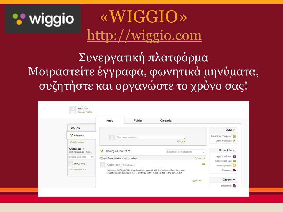 «WIGGIO» http://wiggio.com Συνεργατική πλατφόρμα Μοιραστείτε έγγραφα, φωνητικά μηνύματα, συζητήστε και οργανώστε το χρόνο σας!