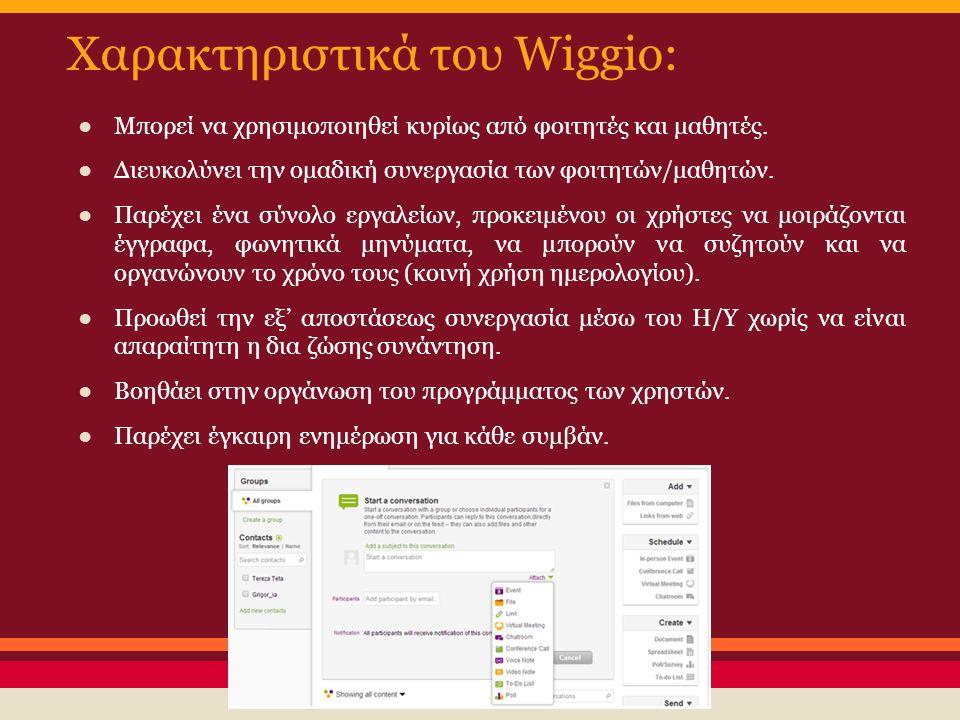 Χαρακτηριστικά του Wiggio: ●Μπορεί να χρησιμοποιηθεί κυρίως από φοιτητές και μαθητές. ●Διευκολύνει την ομαδική συνεργασία των φοιτητών/μαθητών. ●Παρέχ