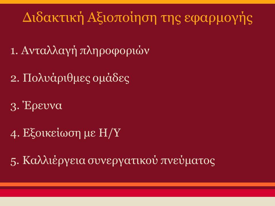 Διδακτική Αξιοποίηση της εφαρμογής 1. Ανταλλαγή πληροφοριών 2. Πολυάριθμες ομάδες 3. Έρευνα 4. Εξοικείωση με Η/Υ 5. Καλλιέργεια συνεργατικού πνεύματος