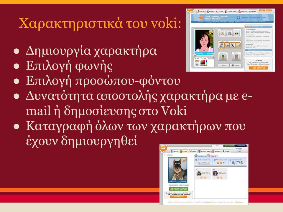 Χαρακτηριστικά του voki: ● Δημιουργία χαρακτήρα ● Επιλογή φωνής ● Επιλογή προσώπου-φόντου ● Δυνατότητα αποστολής χαρακτήρα με e- mail ή δημοσίευσης στ
