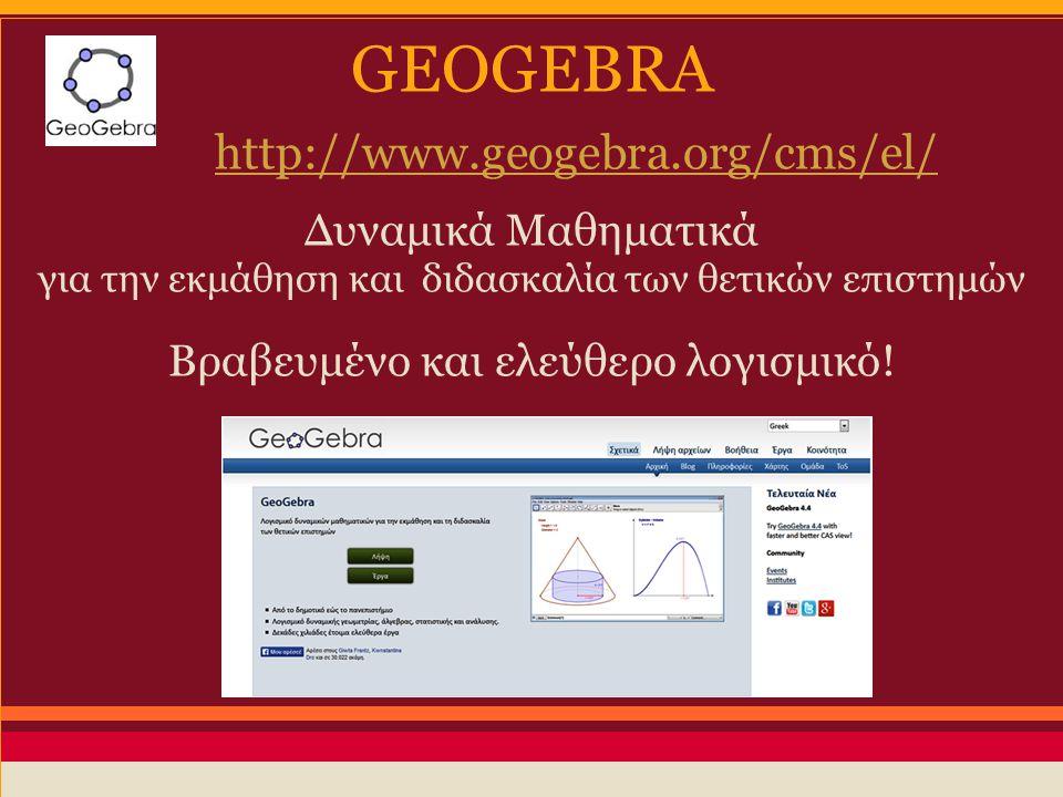 GEOGEBRA http://www.geogebra.org/cms/el/ Δυναμικά Μαθηματικά για την εκμάθηση και διδασκαλία των θετικών επιστημών Βραβευμένο και ελεύθερο λογισμικό!