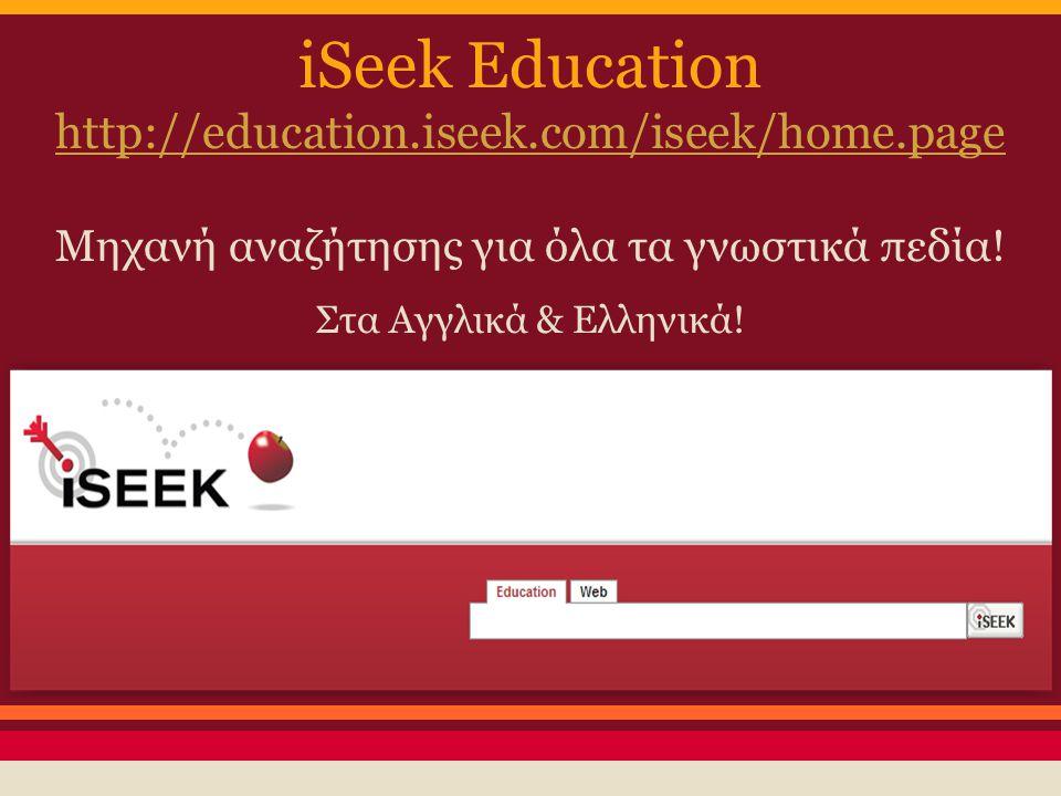 iSeek Education http://education.iseek.com/iseek/home.page Μηχανή αναζήτησης για όλα τα γνωστικά πεδία! Στα Αγγλικά & Ελληνικά!