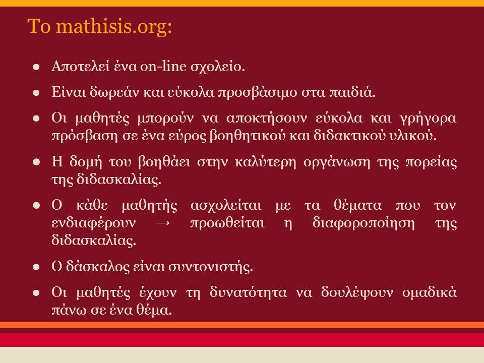 To mathisis.org: ● Αποτελεί ένα on-line σχολείο. ● Είναι δωρεάν και εύκολα προσβάσιμο στα παιδιά. ● Οι μαθητές μπορούν να αποκτήσουν εύκολα και γρήγορ