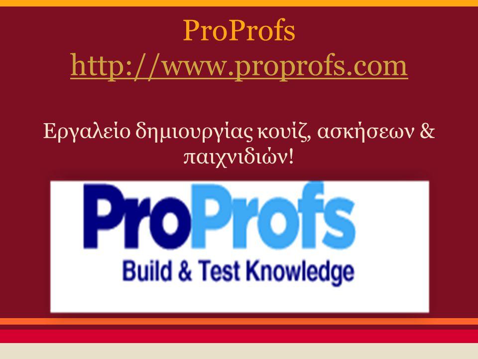 ProProfs http://www.proprofs.com Εργαλείο δημιουργίας κουίζ, ασκήσεων & παιχνιδιών!