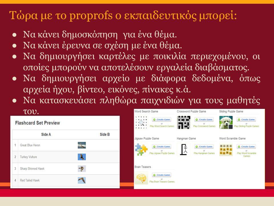 Τώρα με το proprofs ο εκπαιδευτικός μπορεί: ●Να κάνει δημοσκόπηση για ένα θέμα. ●Να κάνει έρευνα σε σχέση με ένα θέμα. ●Να δημιουργήσει καρτέλες με πο