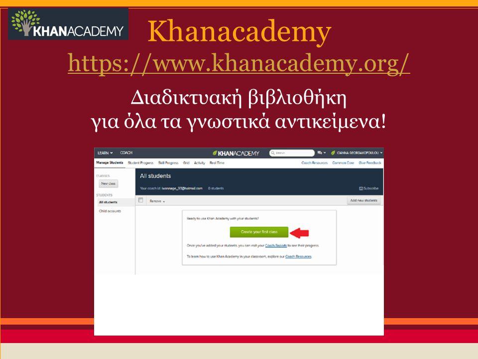 Khanacademy https://www.khanacademy.org/ Διαδικτυακή βιβλιοθήκη για όλα τα γνωστικά αντικείμενα!