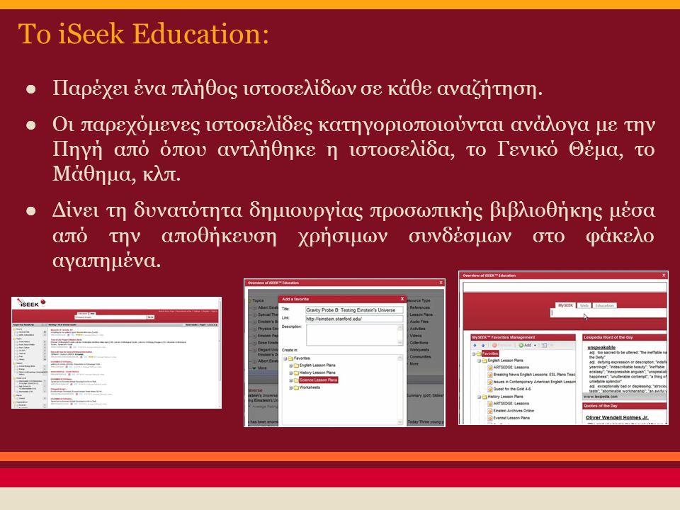 Το iSeek Education: ● Παρέχει ένα πλήθος ιστοσελίδων σε κάθε αναζήτηση. ● Οι παρεχόμενες ιστοσελίδες κατηγοριοποιούνται ανάλογα με την Πηγή από όπου α