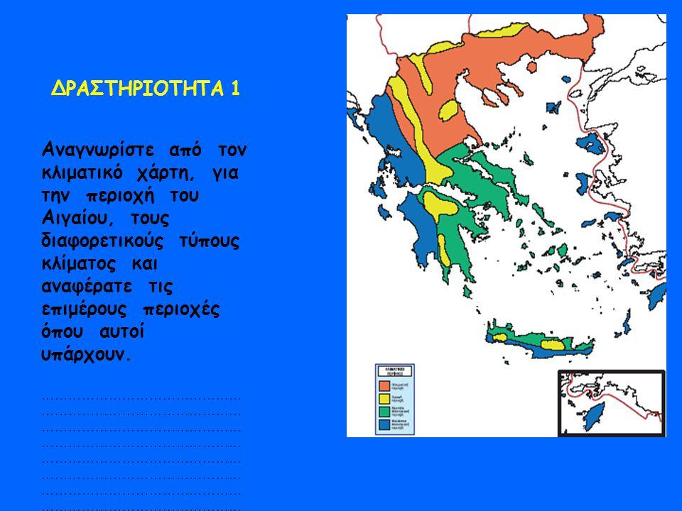 ΔΡΑΣΤΗΡΙΟΤΗΤΑ 1 Αναγνωρίστε από τον κλιματικό χάρτη, για την περιοχή του Αιγαίου, τους διαφορετικούς τύπους κλίματος και αναφέρατε τις επιμέρους περιο